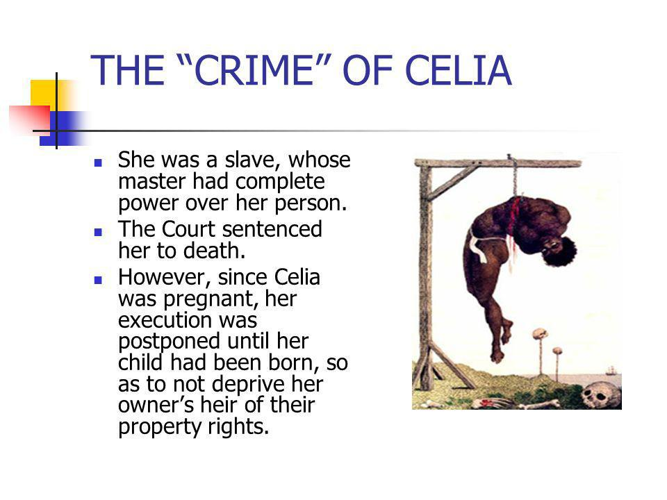 THE CRIME OF CELIAShe was a slave, whose master had complete power over her person. The Court sentenced her to death.