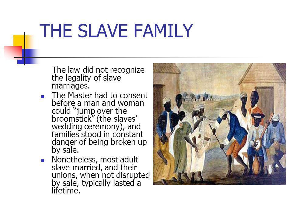THE SLAVE FAMILY The law did not recognize the legality of slave marriages.