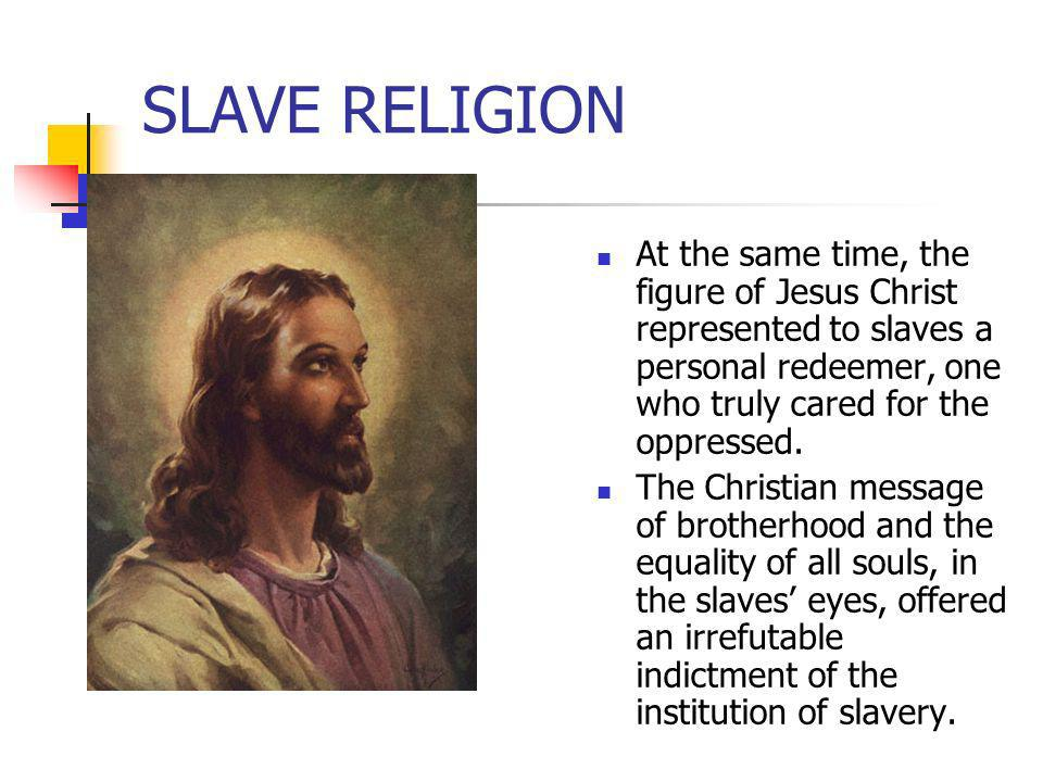 SLAVE RELIGION At the same time, the figure of Jesus Christ represented to slaves a personal redeemer, one who truly cared for the oppressed.