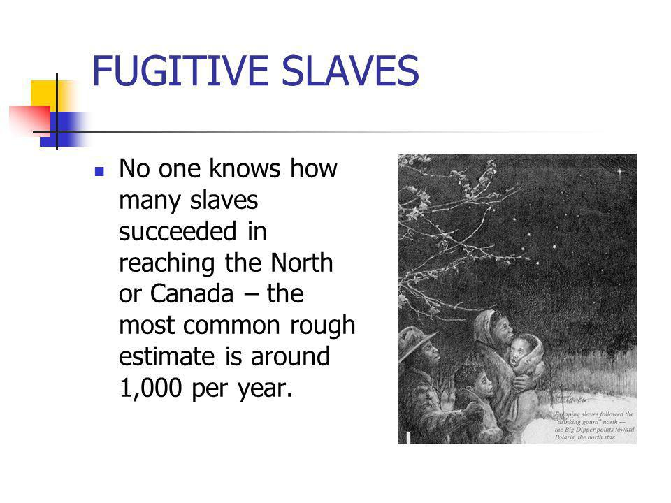 FUGITIVE SLAVESNo one knows how many slaves succeeded in reaching the North or Canada – the most common rough estimate is around 1,000 per year.
