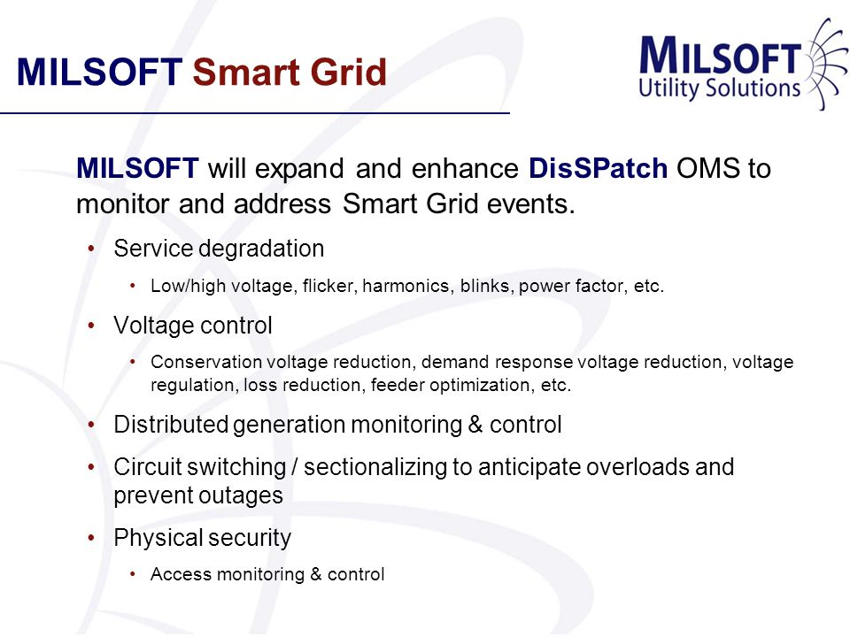 MILSOFT Smart Grid MILSOFT will expand and enhance DisSPatch OMS to monitor and address Smart Grid events.