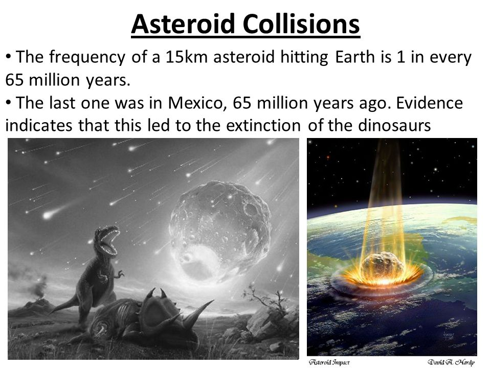 Asteroid Collisions The frequency of a 15km asteroid hitting Earth is 1 in every 65 million years.