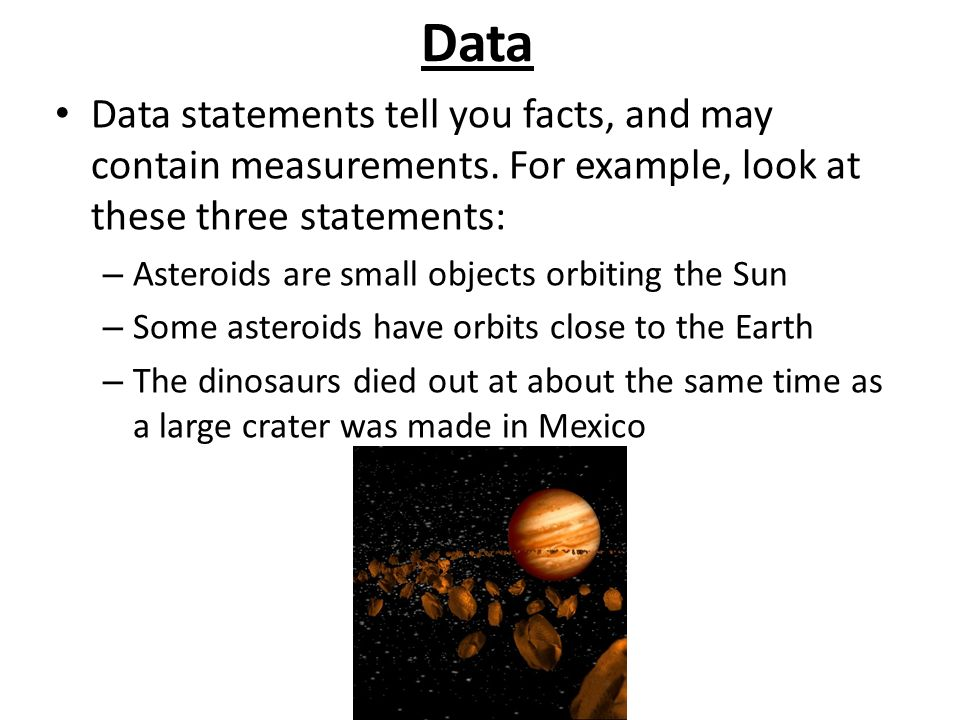 Data Data statements tell you facts, and may contain measurements. For example, look at these three statements: