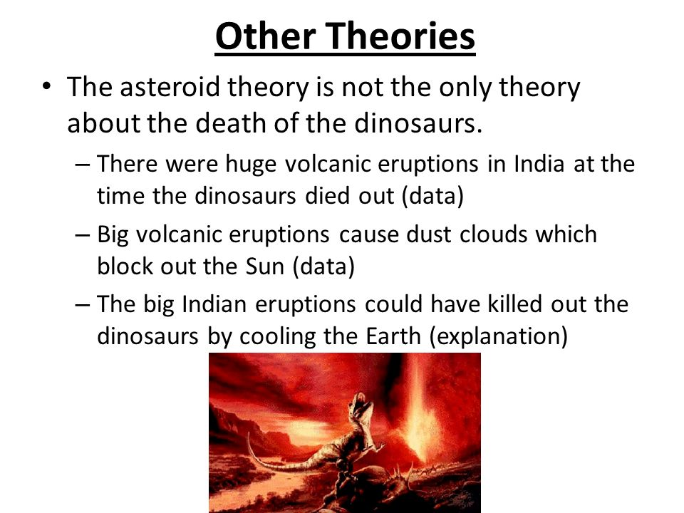 Other Theories The asteroid theory is not the only theory about the death of the dinosaurs.