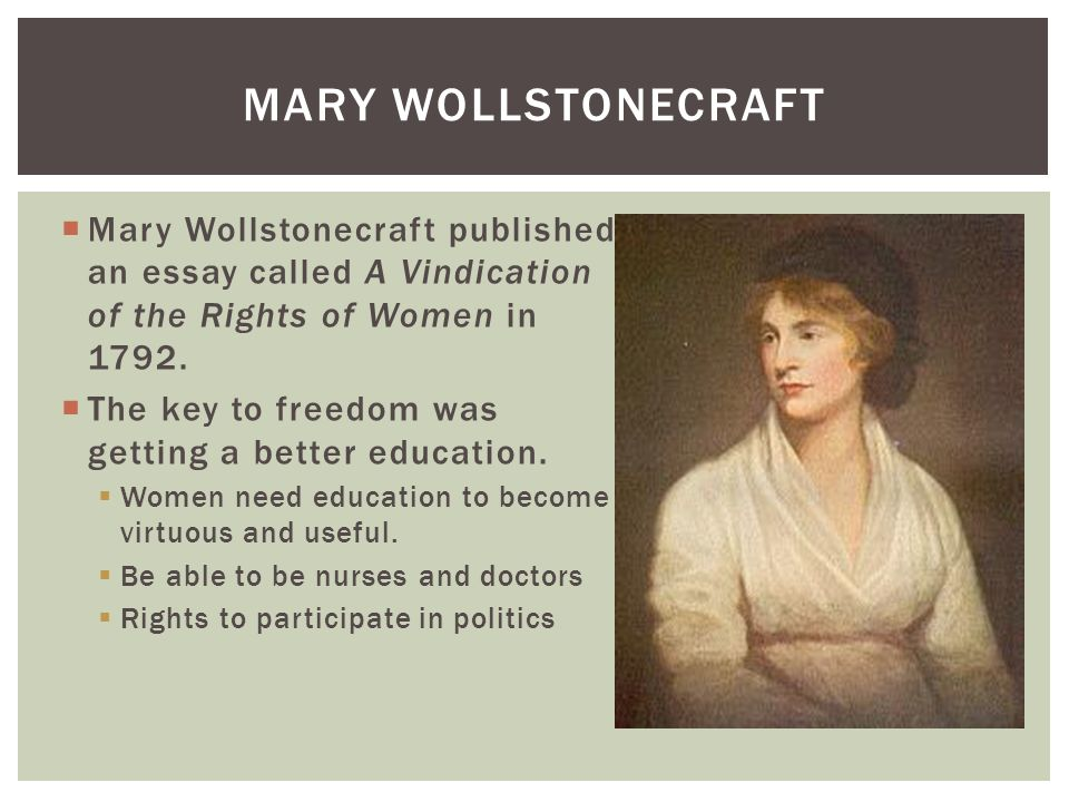 vindication of women essay Mary wollstonecraft's a vindication of the rights of woman demonstrates a powerful use of rhetoric through arguments rationalizing the education of women in the eighteenth century the historically prominent essayist, wollstonecraft, developed her rhetorical piece in response to the concepts in.