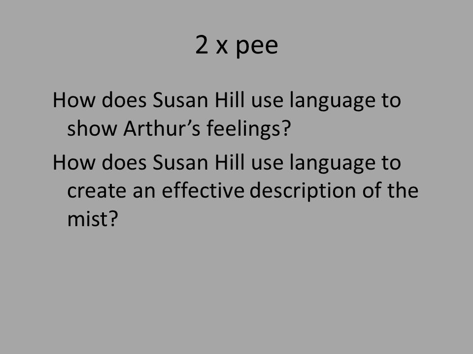 2 x pee How does Susan Hill use language to show Arthur's feelings.