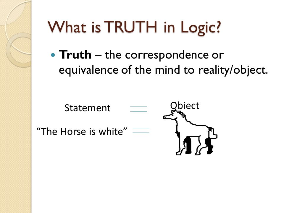 What is TRUTH in Logic Truth – the correspondence or equivalence of the mind to reality/object. Statement.
