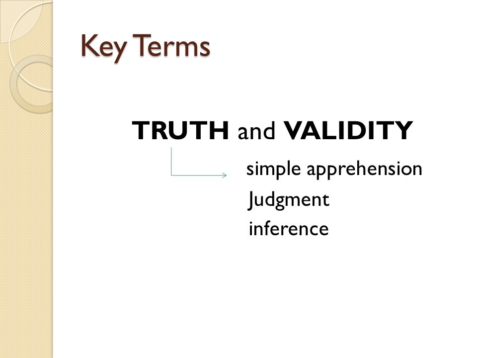 Key Terms TRUTH and VALIDITY simple apprehension Judgment inference