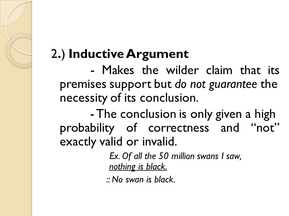 2.) Inductive Argument - Makes the wilder claim that its premises support but do not guarantee the necessity of its conclusion.