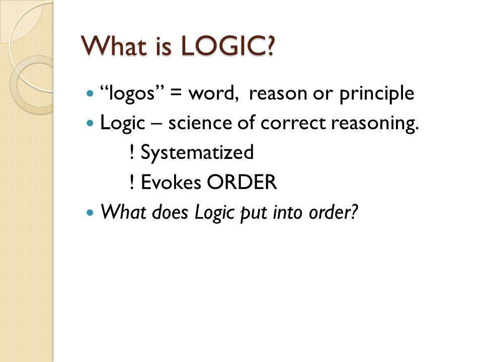 What is LOGIC logos = word, reason or principle