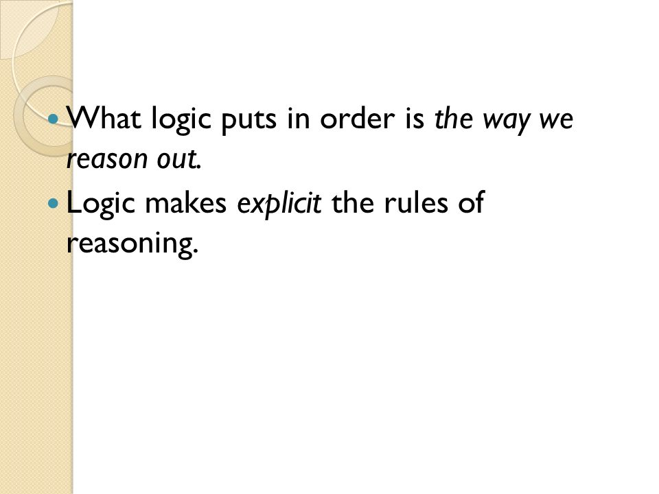 What logic puts in order is the way we reason out.