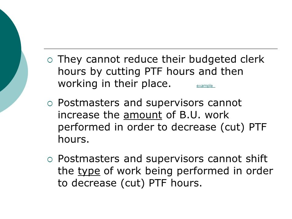 They cannot reduce their budgeted clerk hours by cutting PTF hours and then working in their place. example