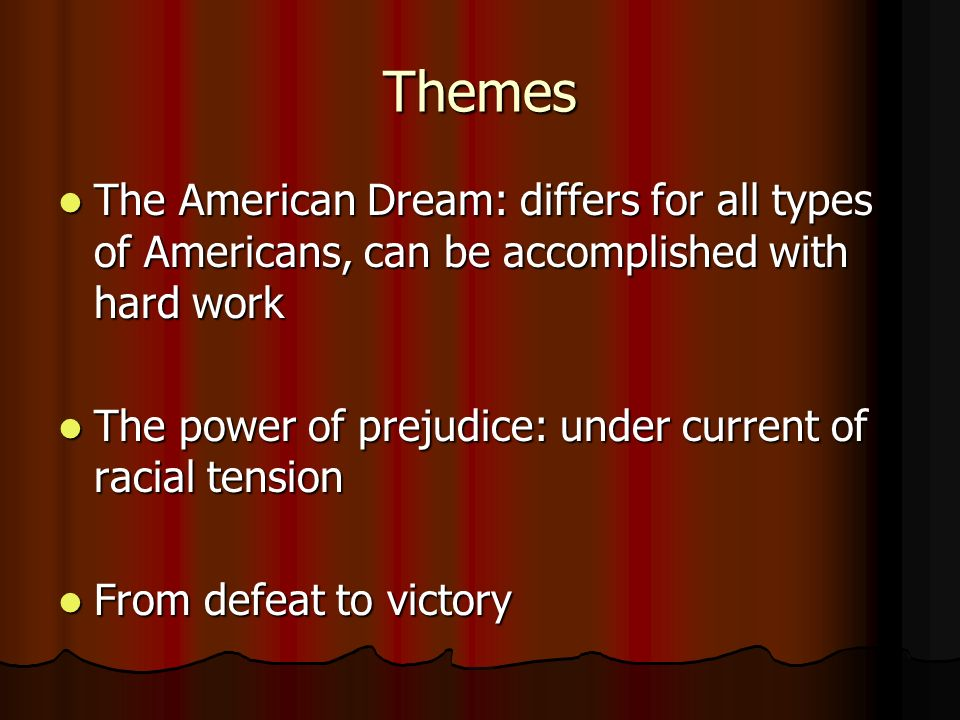 Themes The American Dream: differs for all types of Americans, can be accomplished with hard work.