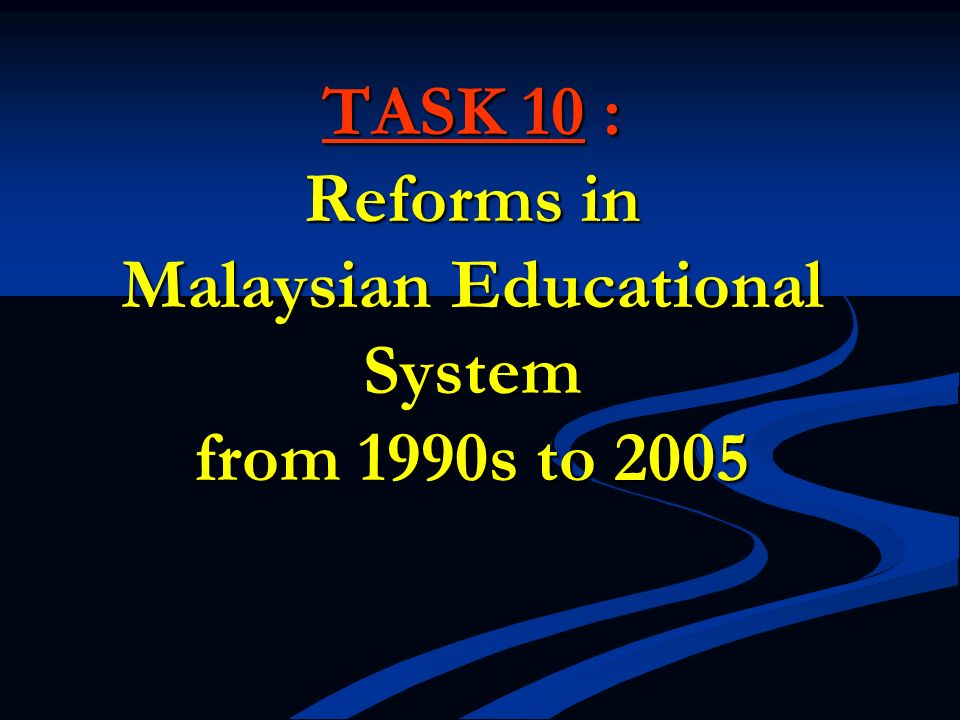 TASK 10 : Reforms in Malaysian Educational System from 1990s to 2005