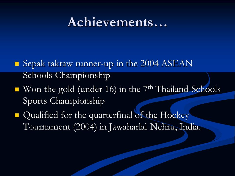 Achievements… Sepak takraw runner-up in the 2004 ASEAN Schools Championship. Won the gold (under 16) in the 7th Thailand Schools Sports Championship.