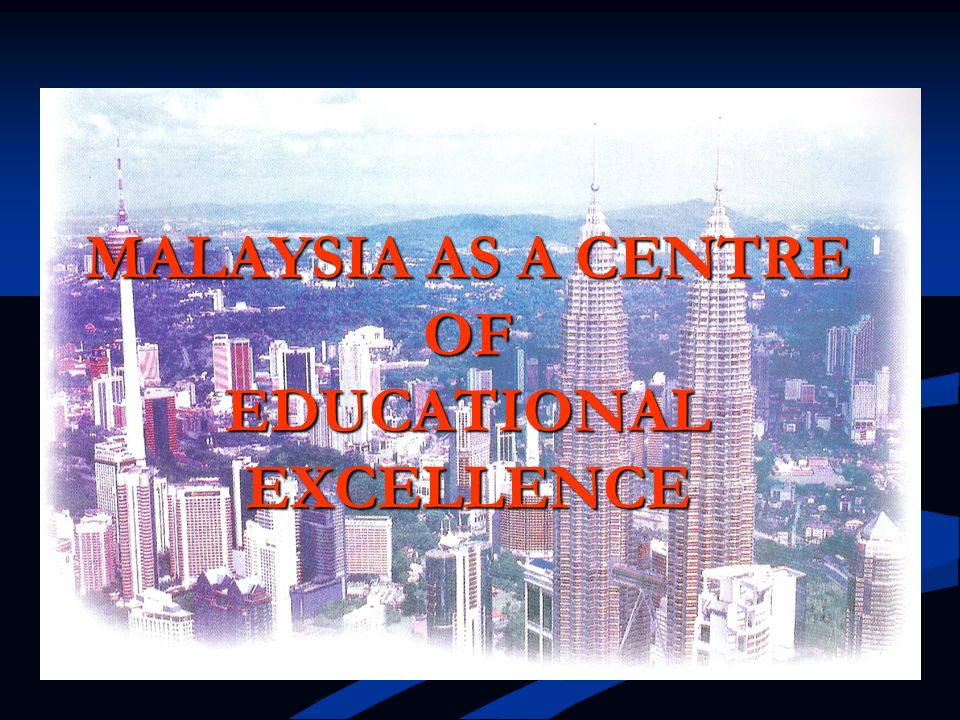 MALAYSIA AS A CENTRE OF EDUCATIONAL EXCELLENCE