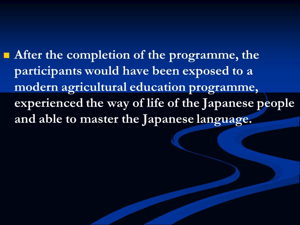 After the completion of the programme, the participants would have been exposed to a modern agricultural education programme, experienced the way of life of the Japanese people and able to master the Japanese language.