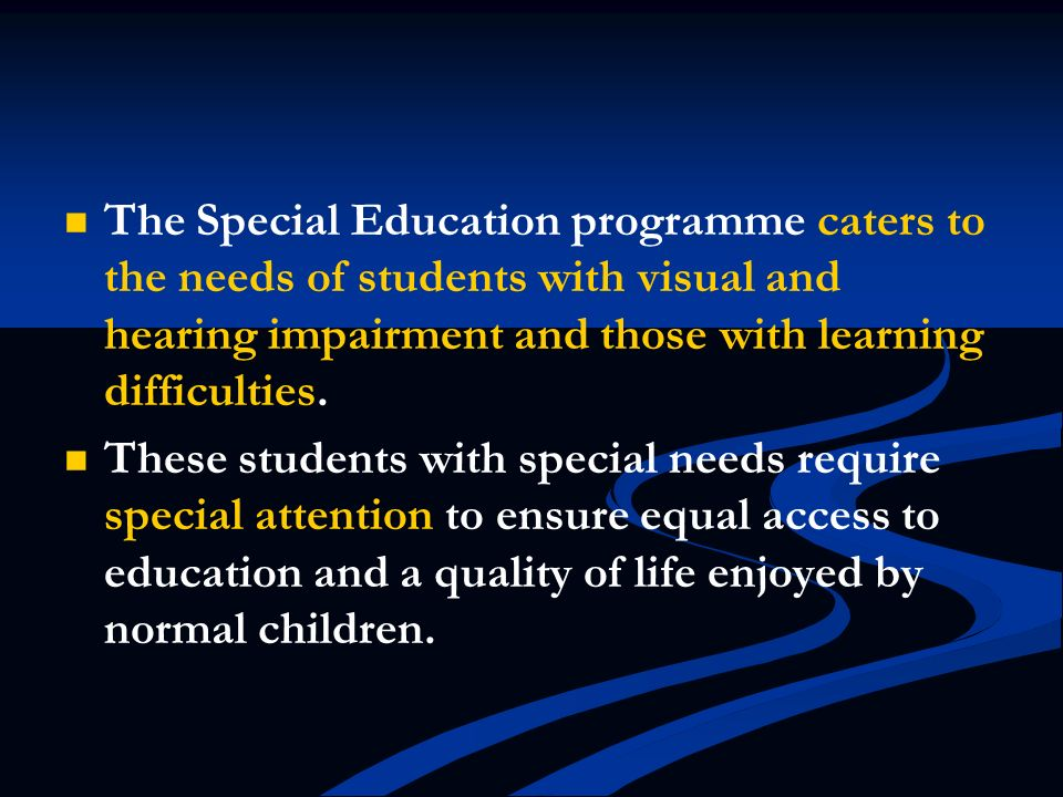 The Special Education programme caters to the needs of students with visual and hearing impairment and those with learning difficulties.