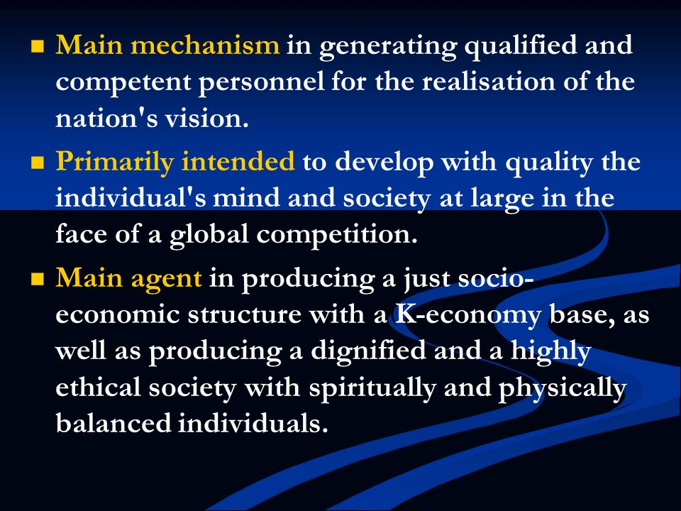 Main mechanism in generating qualified and competent personnel for the realisation of the nation s vision.