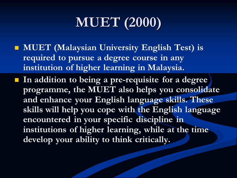 MUET (2000) MUET (Malaysian University English Test) is required to pursue a degree course in any institution of higher learning in Malaysia.
