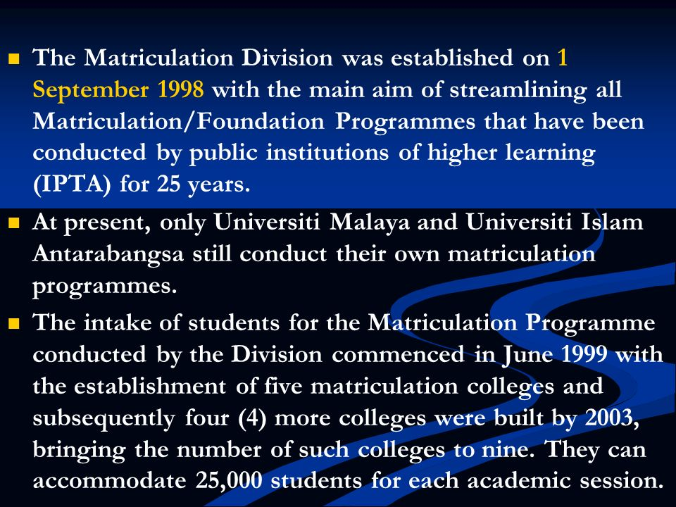 The Matriculation Division was established on 1 September 1998 with the main aim of streamlining all Matriculation/Foundation Programmes that have been conducted by public institutions of higher learning (IPTA) for 25 years.