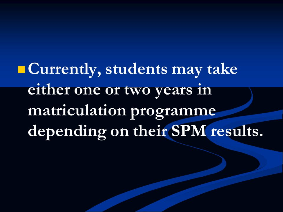 Currently, students may take either one or two years in matriculation programme depending on their SPM results.