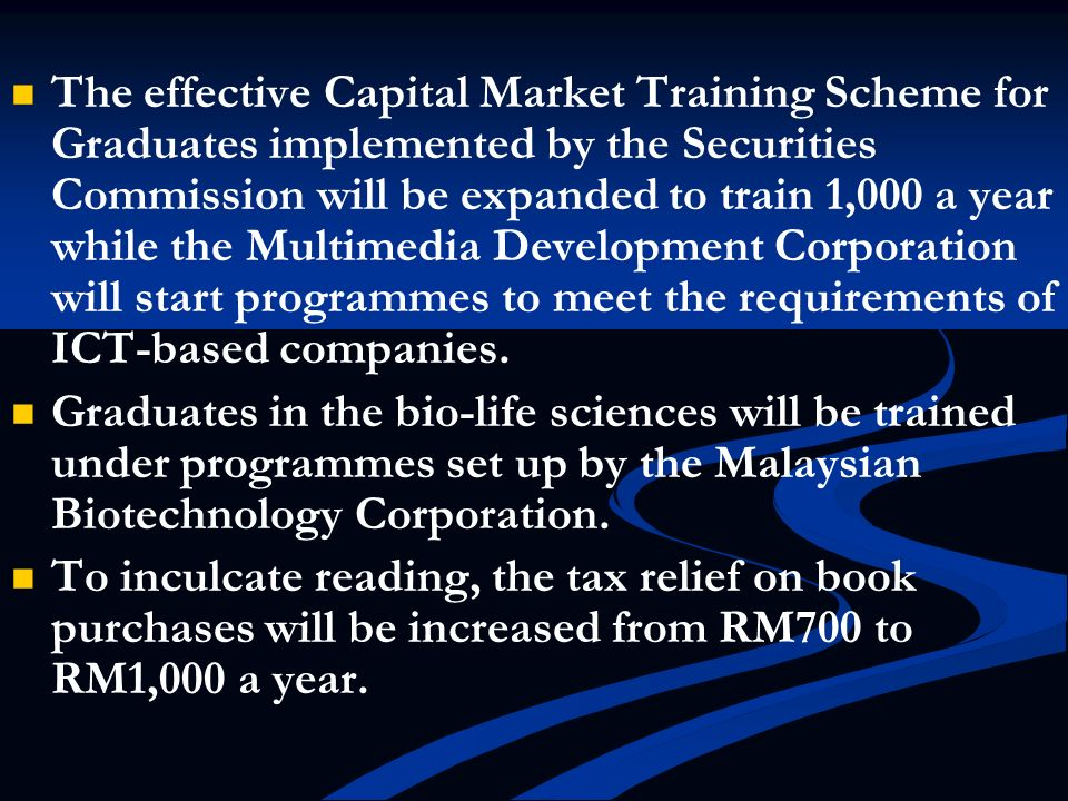 The effective Capital Market Training Scheme for Graduates implemented by the Securities Commission will be expanded to train 1,000 a year while the Multimedia Development Corporation will start programmes to meet the requirements of ICT-based companies.