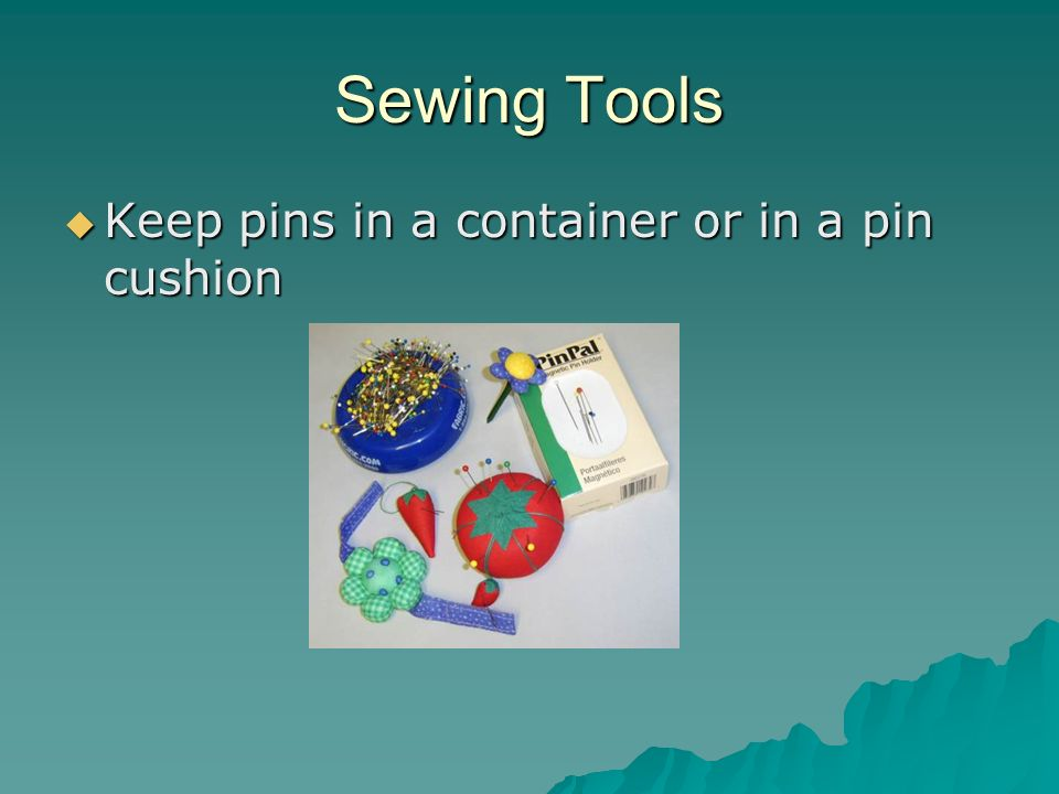 Sewing Tools Keep pins in a container or in a pin cushion
