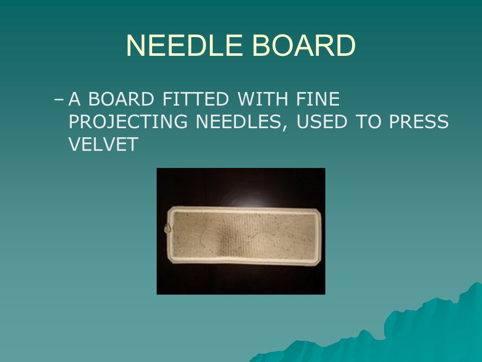 NEEDLE BOARD A BOARD FITTED WITH FINE PROJECTING NEEDLES, USED TO PRESS VELVET