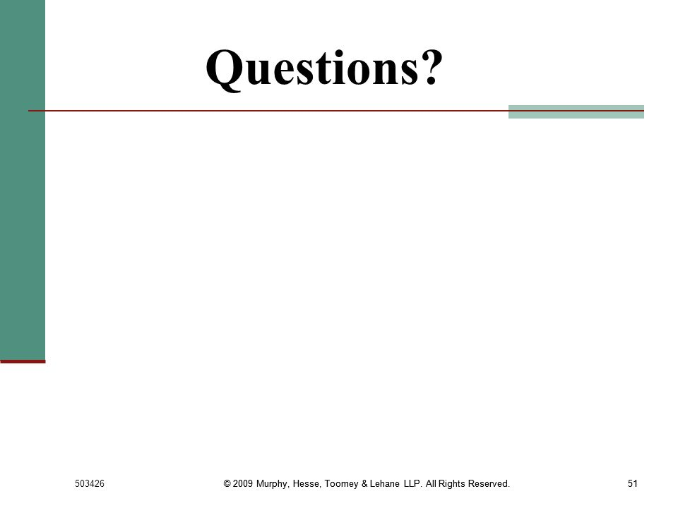 Questions © 2009 Murphy, Hesse, Toomey & Lehane LLP. All Rights Reserved. © 2009 Murphy, Hesse, Toomey & Lehane LLP. All Rights Reserved.