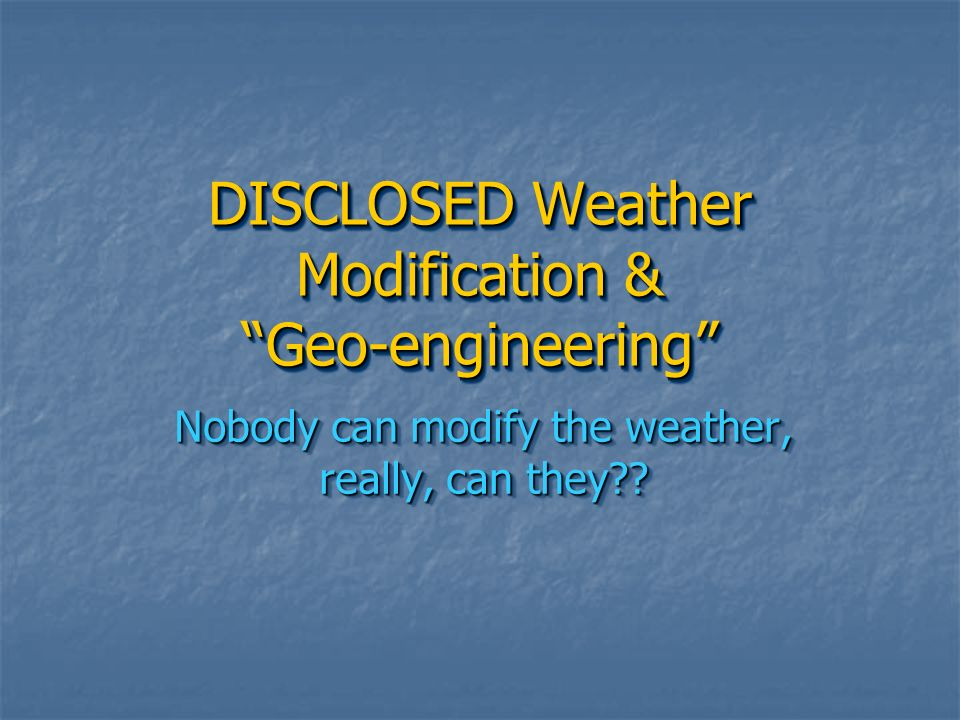 DISCLOSED Weather Modification & Geo-engineering
