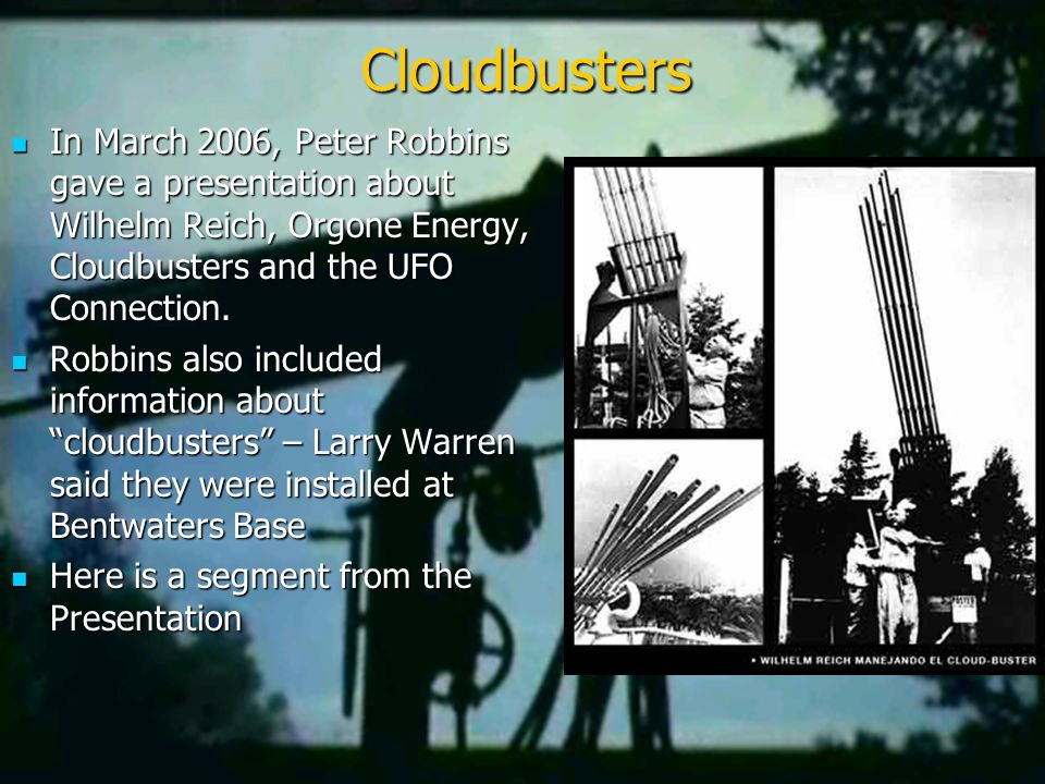 Cloudbusters In March 2006, Peter Robbins gave a presentation about Wilhelm Reich, Orgone Energy, Cloudbusters and the UFO Connection.