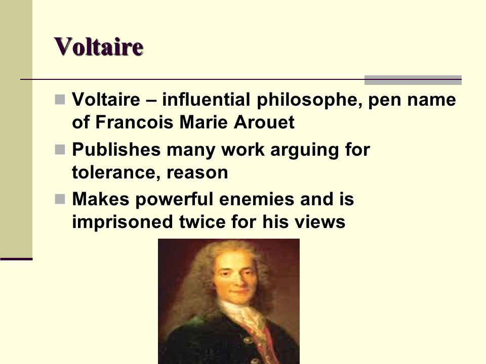 Voltaire Voltaire – influential philosophe, pen name of Francois Marie Arouet. Publishes many work arguing for tolerance, reason.