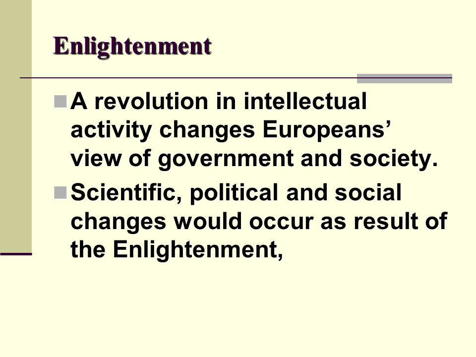 Enlightenment A revolution in intellectual activity changes Europeans' view of government and society.
