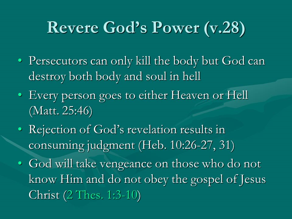 Revere God's Power (v.28) Persecutors can only kill the body but God can destroy both body and soul in hell.