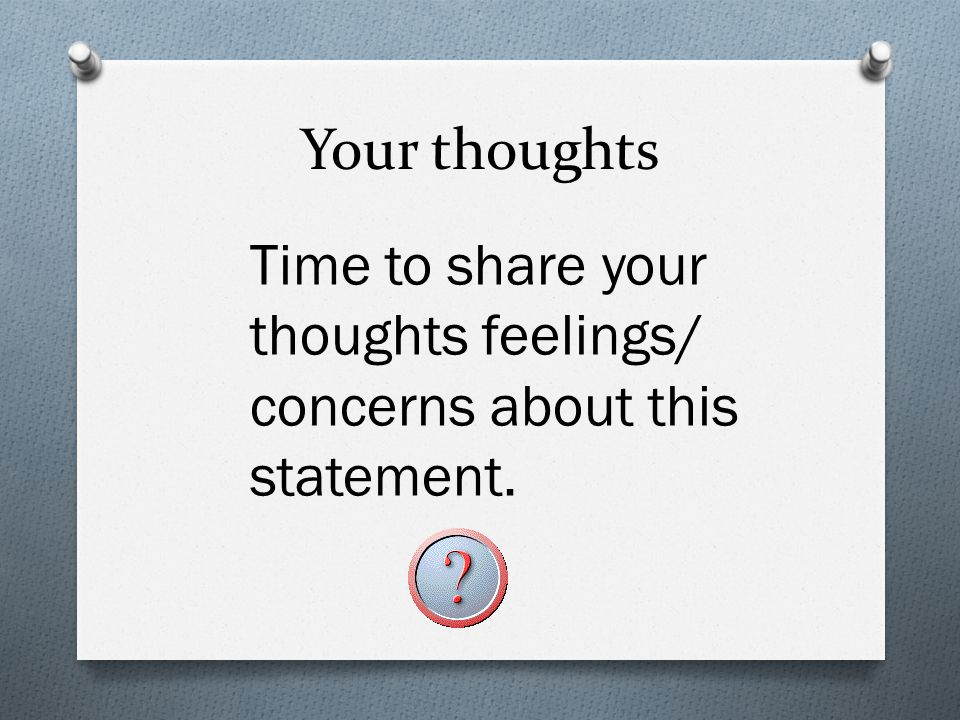 Your thoughts Time to share your thoughts feelings/ concerns about this statement.