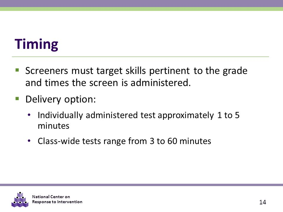 Timing Screeners must target skills pertinent to the grade and times the screen is administered. Delivery option: