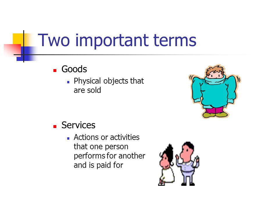 Two important terms Goods Services Physical objects that are sold