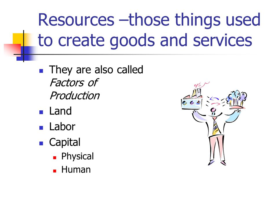 Resources –those things used to create goods and services
