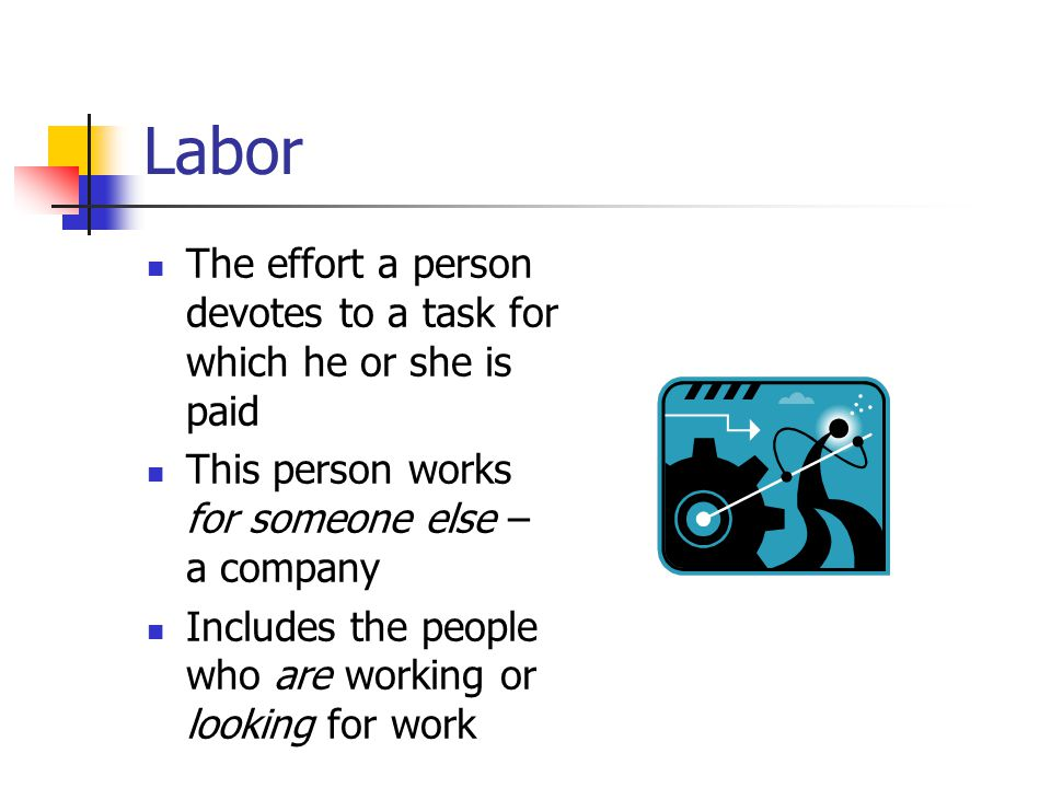 Labor The effort a person devotes to a task for which he or she is paid. This person works for someone else – a company.