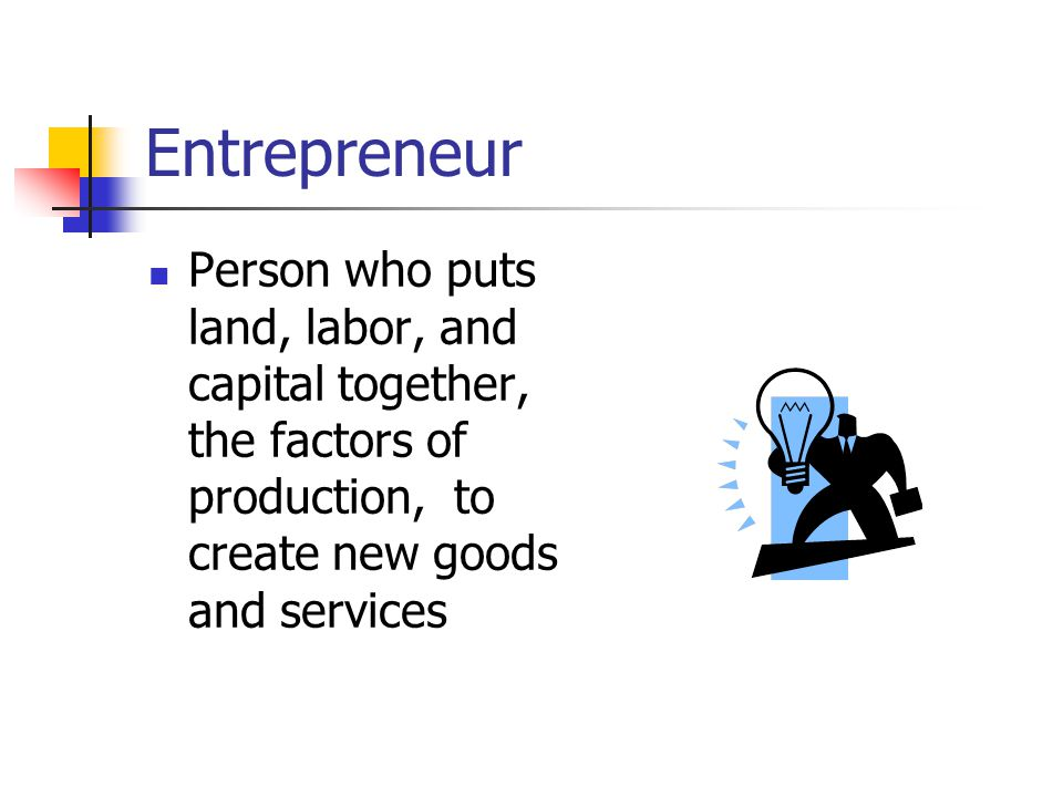 Entrepreneur Person who puts land, labor, and capital together, the factors of production, to create new goods and services.