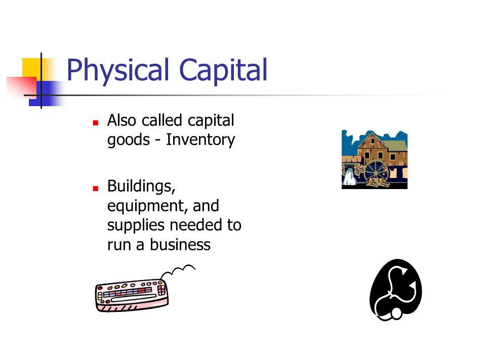 Physical Capital Also called capital goods - Inventory