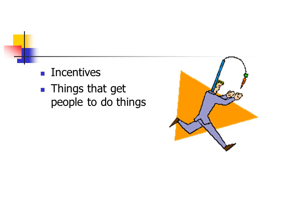 Incentives Things that get people to do things
