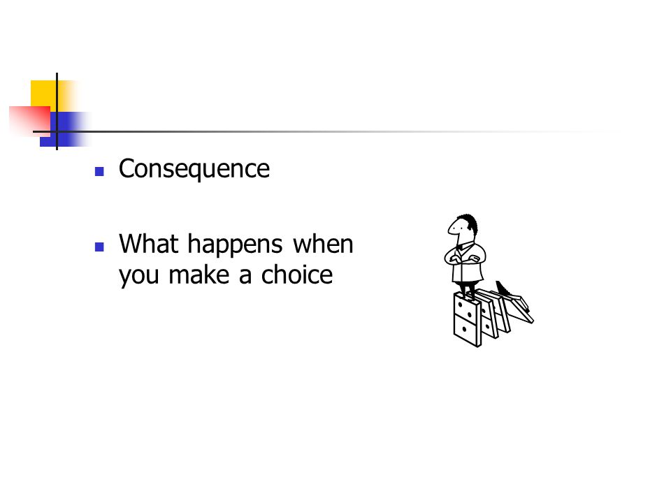 Consequence What happens when you make a choice