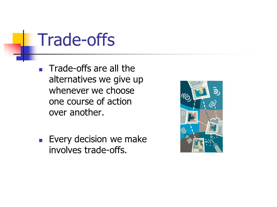 Trade-offs Trade-offs are all the alternatives we give up whenever we choose one course of action over another.