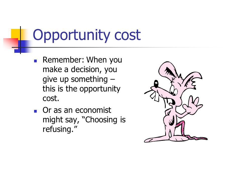 Opportunity cost Remember: When you make a decision, you give up something – this is the opportunity cost.