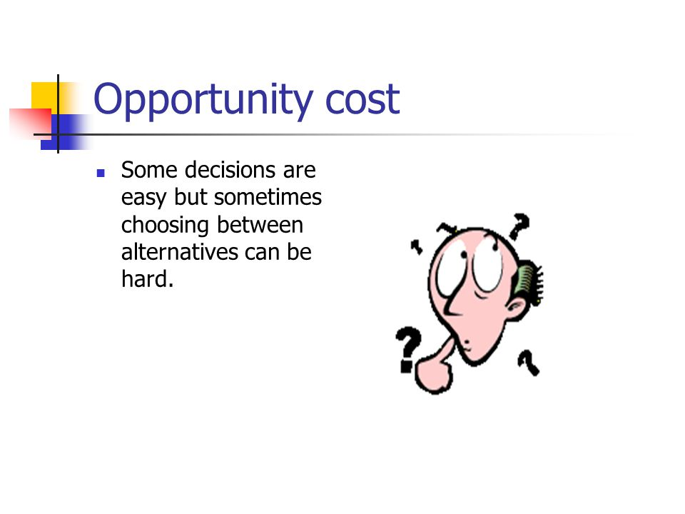 Opportunity cost Some decisions are easy but sometimes choosing between alternatives can be hard.