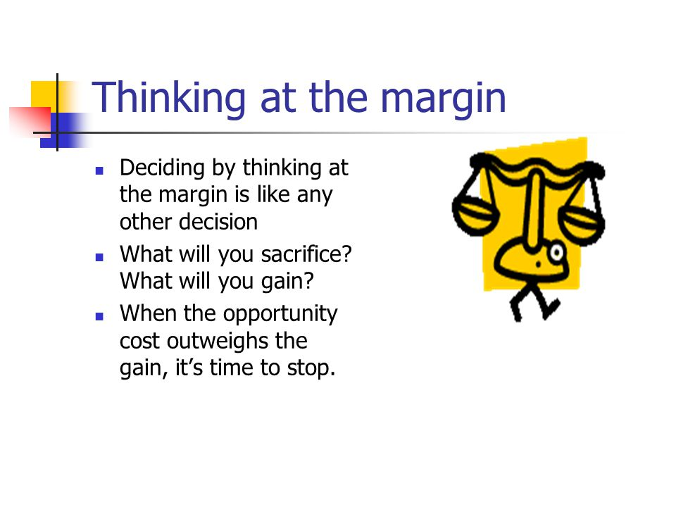 Thinking at the margin Deciding by thinking at the margin is like any other decision. What will you sacrifice What will you gain