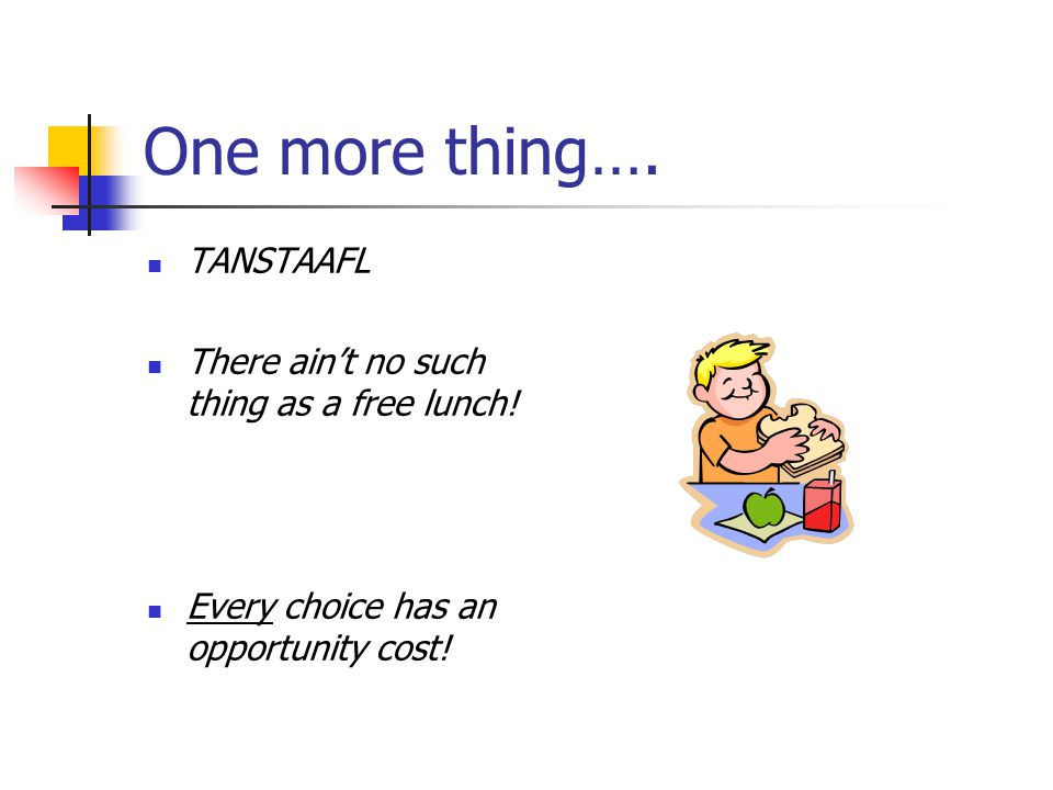 One more thing…. TANSTAAFL There ain't no such thing as a free lunch!