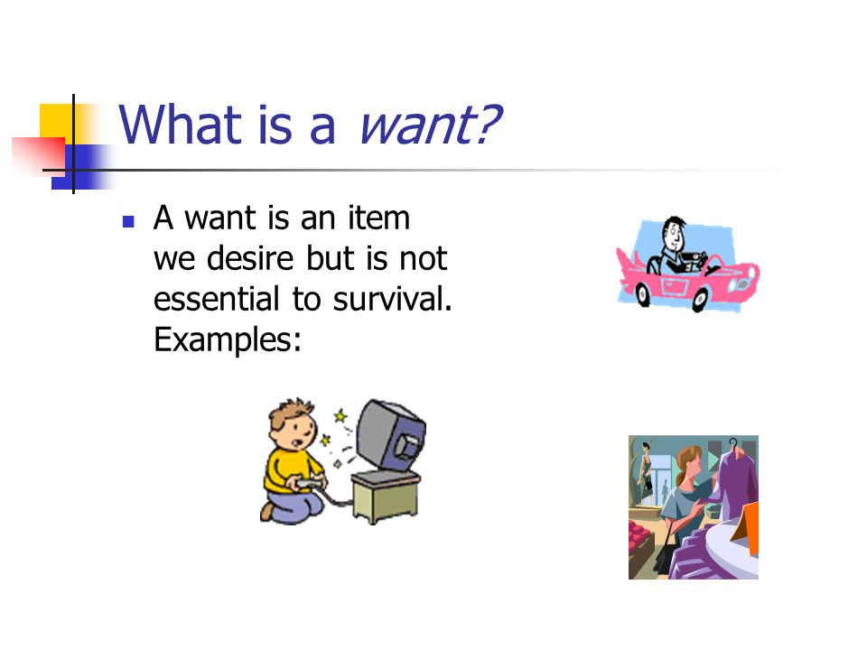 What is a want A want is an item we desire but is not essential to survival. Examples: